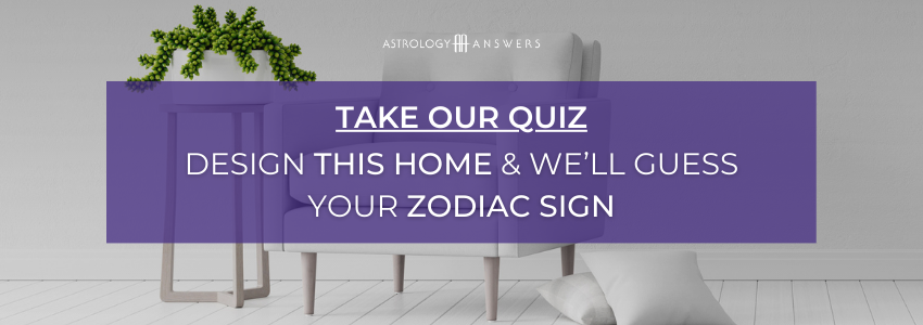 Astrology answers quiz - Design this home and we'll guess your zodiac sign. Take the quiz now.